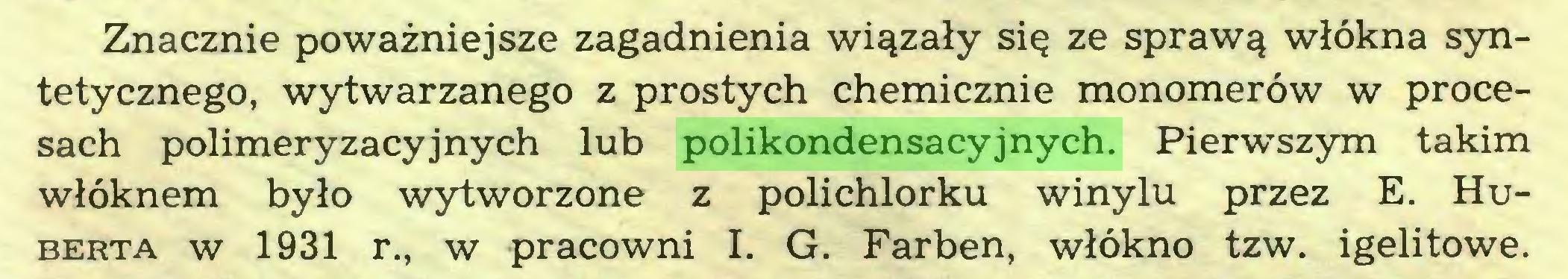 (...) Znacznie poważniejsze zagadnienia wiązały się ze sprawą włókna syntetycznego, wytwarzanego z prostych chemicznie monomerów w procesach polimeryzacyjnych lub polikondensacyjnych. Pierwszym takim włóknem było wytworzone z polichlorku winylu przez E. Huberta w 1931 r., w pracowni I. G. Farben, włókno tzw. igelitowe...