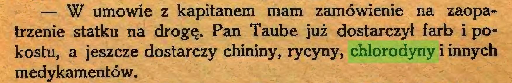 (...) — W umowie z kapitanem mam zamówienie na zaopatrzenie statku na drogę. Pan Taube już dostarczył farb i pokostu, a jeszcze dostarczy chininy, rycyny, chlorodyny i innych medykamentów...