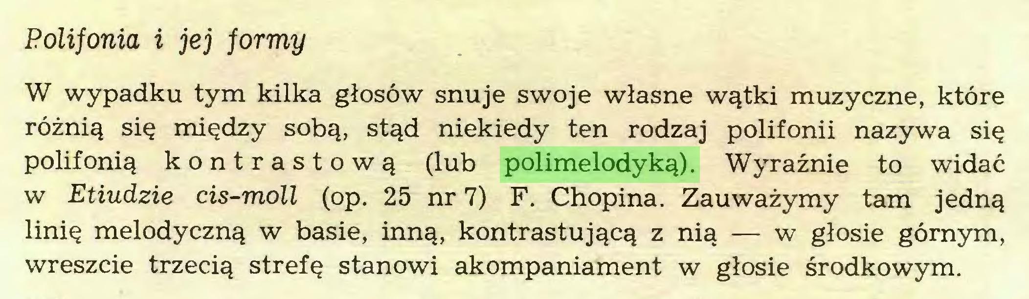(...) Polifonia i jej formy W wypadku tym kilka głosów snuje swoje własne wątki muzyczne, które różnią się między sobą, stąd niekiedy ten rodzaj polifonii nazywa się polifonią kontrastową (lub polimelodyką). Wyraźnie to widać w Etiudzie cis-moll (op. 25 nr 7) F. Chopina. Zauważymy tam jedną linię melodyczną w basie, inną, kontrastującą z nią — w głosie górnym, wreszcie trzecią strefę stanowi akompaniament w głosie środkowym...