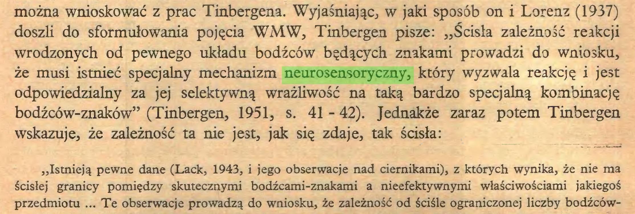 """(...) można wnioskować z prac Tinbergena. Wyjaśniając, w jaki sposób on i Lorenz (1937) doszli do sformułowania pojęcia WMW, Tinbergen pisze: """"Ścisła zależność reakcji wrodzonych od pewnego układu bodźców będących znakami prowadzi do wniosku, że musi istnieć specjalny mechanizm neurosensoryczny, który wyzwala reakcję i jest odpowiedzialny za jej selektywną wrażliwość na taką bardzo specjalną kombinację bodźców-znaków"""" (Tinbergen, 1951, s. 41 - 42). Jednakże zaraz potem Tinbergen wskazuje, że zależność ta nie jest, jak się zdaje, tak ścisła: """"Istnieją pewne dane (Lack, 1943, i jego obserwacje nad ciernikami), z których wynika, że nie ma ścisłej granicy pomiędzy skutecznymi bodźcami-znakami a nieefektywnymi właściwościami jakiegoś przedmiotu ... Te obserwacje prowadzą do wniosku, że zależność od ściśle ograniczonej liczby bodźców..."""