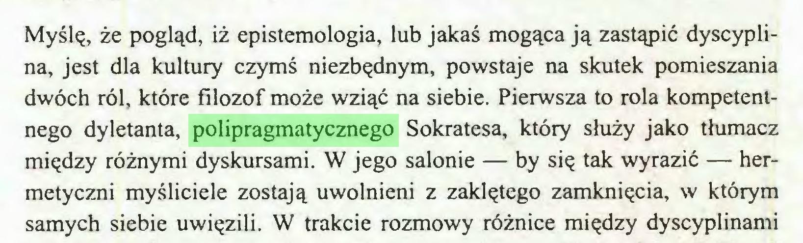 (...) Myślę, że pogląd, iż epistemologia, lub jakaś mogąca ją zastąpić dyscyplina, jest dla kultury czymś niezbędnym, powstaje na skutek pomieszania dwóch ról, które filozof może wziąć na siebie. Pierwsza to rola kompetentnego dyletanta, polipragmatycznego Sokratesa, który służy jako tłumacz między różnymi dyskursami. W jego salonie — by się tak wyrazić — hermetyczni myśliciele zostają uwolnieni z zaklętego zamknięcia, w którym samych siebie uwięzili. W trakcie rozmowy różnice między dyscyplinami...