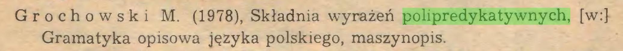 (...) Grochowski M. (1978), Składnia wyrażeń polipredykatywnych, [w:] Gramatyka opisowa języka polskiego, maszynopis...