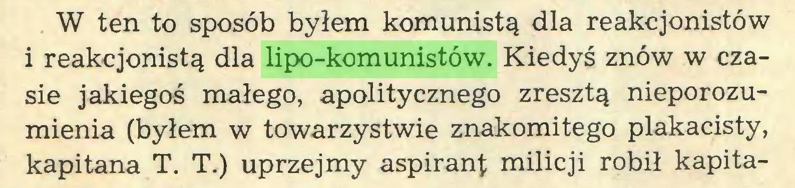 (...) W ten to sposób byłem komunistą dla reakcjonistów i reakcjonistą dla lipo-komunistów. Kiedyś znów w czasie jakiegoś małego, apolitycznego zresztą nieporozumienia (byłem w towarzystwie znakomitego plakacisty, kapitana T. T.) uprzejmy aspirant milicji robił kapita...