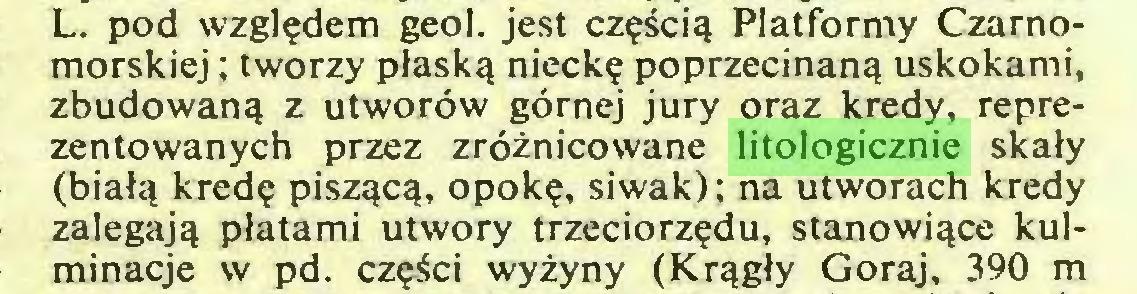 (...) L. pod względem geol. jest częścią Platformy Czarnomorskiej ; tworzy płaską nieckę poprzecinaną uskokami, zbudowaną z utworów górnej jury oraz kredy, reprezentowanych przez zróżnicowane litologicznie skały (białą kredę piszącą, opokę, siwak); na utworach kredy zalegają płatami utwory trzeciorzędu, stanowiące kulminacje w pd. części wyżyny (Krągły Goraj, 390 m...