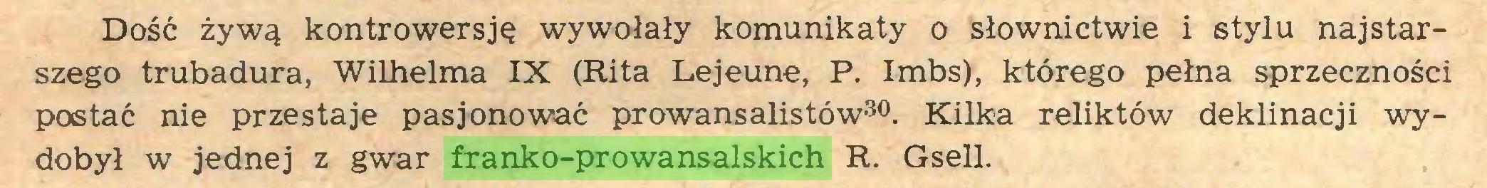 (...) Dość żywą kontrowersję wywołały komunikaty o słownictwie i stylu najstarszego trubadura, Wilhelma IX (Rita Lejeune, P. Imbs), którego pełna sprzeczności postać nie przestaje pasjonować prowansalistów30. Kilka reliktów deklinacji wydobył w jednej z gwar franko-prowansalskich R. Gsell...
