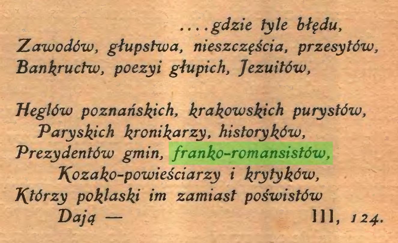 (...) ... .gdzie tyle błędu, Zawodów, głupstwa, nieszczęścia, przesytów, Bankructw, poezyi głupich, Jezuitów, Heglów poznańskich, krakowskich purystów, Paryskich kronikarzy, historyków, Prezydentów gmin, franko-romansistów, J^ozako-powieściarzy i krytyków, J^tórzy poklaski im zamiast poświstów Bają — 111, 124...