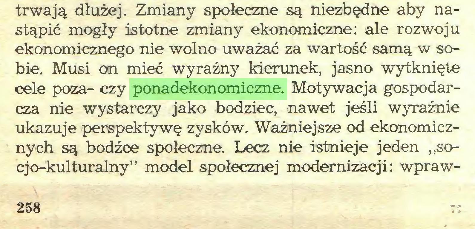 """(...) trwają dłużej. Zmiany społeczne są niezbędne aby nastąpić mogły istotne zmiany ekonomiczne: ale rozwoju ekonomicznego nie wolno uważać za wartość samą w sobie. Musi on mieć wyraźny kierunek, jasno wytknięte cele poza- czy ponadekonomiczne. Motywacja gospodarcza nie wystarczy jako bodziec, nawet jeśli wyraźnie ukazuje perspektywę zysków. Ważniejsze od ekonomicznych są bodźce społeczne. Lecz nie istnieje jeden """"socjo-kulturalny"""" model społecznej modernizacji: wpraw258..."""