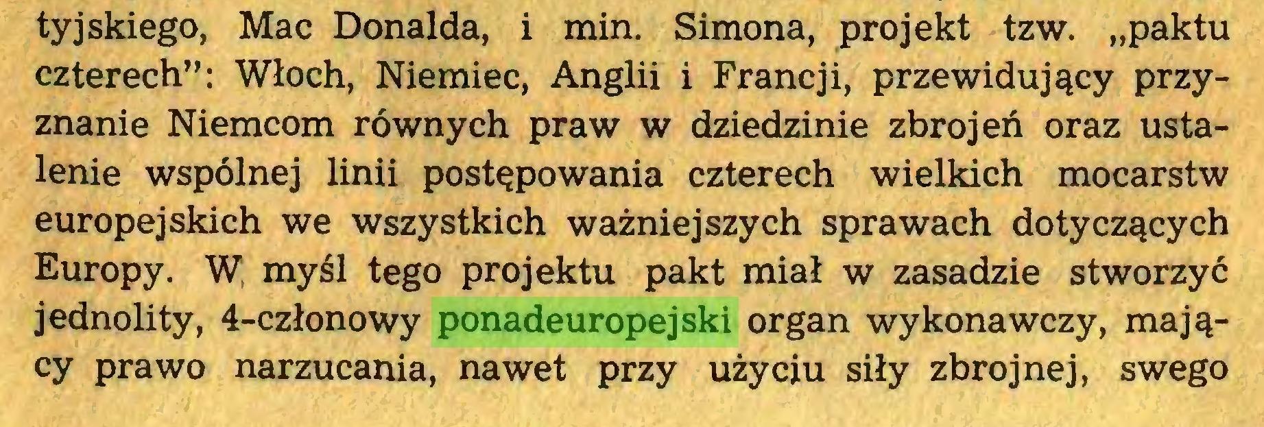 """(...) tyjskiego, Mac Donalda, i min. Simona, projekt tzw. """"paktu czterech"""": Włoch, Niemiec, Anglii i Francji, przewidujący przyznanie Niemcom równych praw w dziedzinie zbrojeń oraz ustalenie wspólnej linii postępowania czterech wielkich mocarstw europejskich we wszystkich ważniejszych sprawach dotyczących Europy. W, myśl tego projektu pakt miał w zasadzie stworzyć jednolity, 4-członowy ponadeuropejski organ wykonawczy, mający prawo narzucania, nawet przy użyciu siły zbrojnej, swego..."""