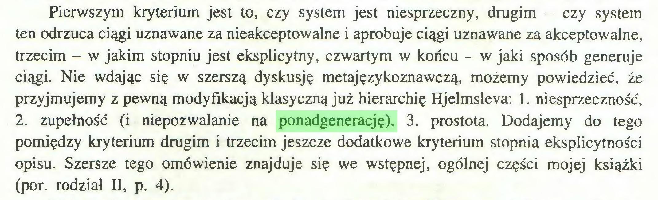 (...) Pierwszym kryterium jest to, czy system jest niesprzeczny, drugim - czy system ten odrzuca ciągi uznawane za nieakceptowalne i aprobuje ciągi uznawane za akceptowalne, trzecim - w jakim stopniu jest eksplicytny, czwartym w końcu - w jaki sposób generuje ciągi. Nie wdając się w szerszą dyskusję metajęzykoznawczą, możemy powiedzieć, że przyjmujemy z pewną modyfikacją klasyczną już hierarchię Hjelmsleva: 1. niesprzeczność, 2. zupełność (i niepozwalanie na ponadgenerację), 3. prostota. Dodajemy do tego pomiędzy kryterium drugim i trzecim jeszcze dodatkowe kryterium stopnia eksplicytności opisu. Szersze tego omówienie znajduje się we wstępnej, ogólnej części mojej książki (por. rodział II, p. 4)...