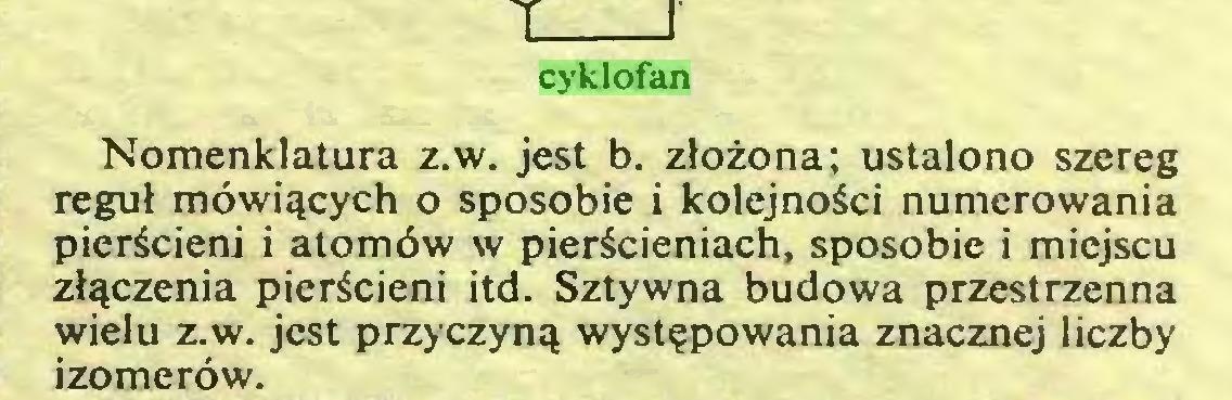 (...) cyklofan Nomenklatura z.w. jest b. zlozona; ustalono szereg regul möwiqcych o sposobie i kolejnoäci numerowania pierScieni i atomöw w pierScieniach, sposobie i miejscu zlqczenia pieräcieni itd. Sztywna budowa przestrzenna wielu z.w. jest przy czy nq wyst?powania znacznej liczby izomeröw...