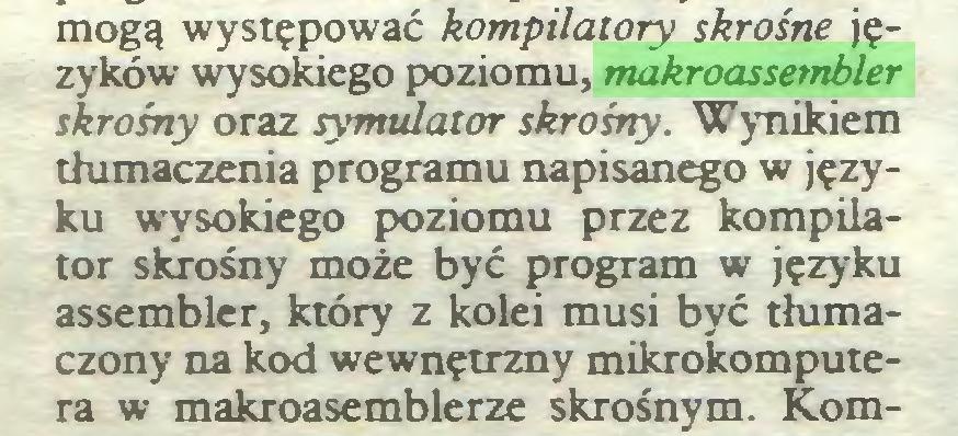 (...) mogą występować kompilatory skrośne języków wysokiego poziomu, makroassembler skrośny oraz symulator skrośny. Wynikiem tłumaczenia programu napisanego w języku wysokiego poziomu przez kompilator skrośny może być program w języku assembler, który z kolei musi być tłumaczony na kod wewnętrzny mikrokomputera w makroasemblerze skrośnym. Kom...