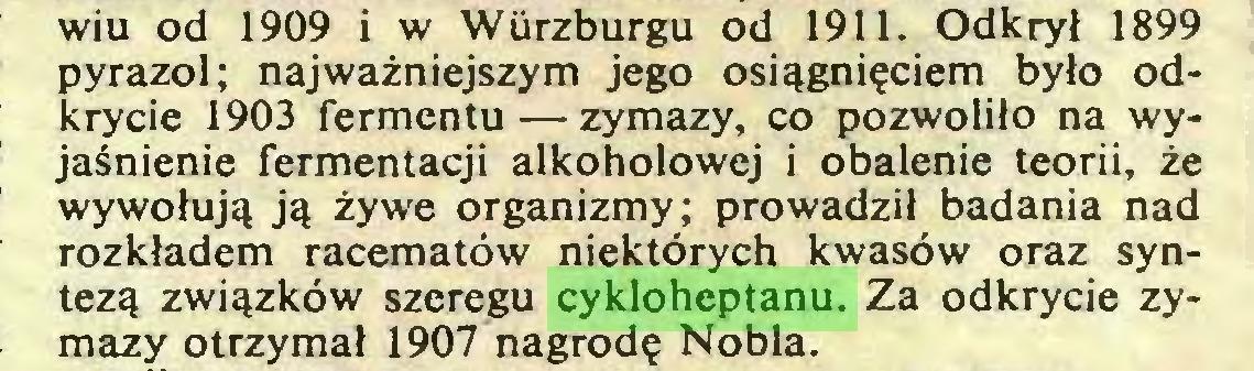 (...) wiu od 1909 i w Wiirzburgu od 1911. Odkrył 1899 pyrazol; najważniejszym jego osiągnięciem było odkrycie 1903 fermentu — zymazy, co pozwoliło na wyjaśnienie fermentacji alkoholowej i obalenie teorii, że wywołują ją żywe organizmy; prowadził badania nad rozkładem racematów niektórych kwasów oraz syntezą związków szeregu cykloheptanu. Za odkrycie zymazy otrzymał 1907 nagrodę Nobla...