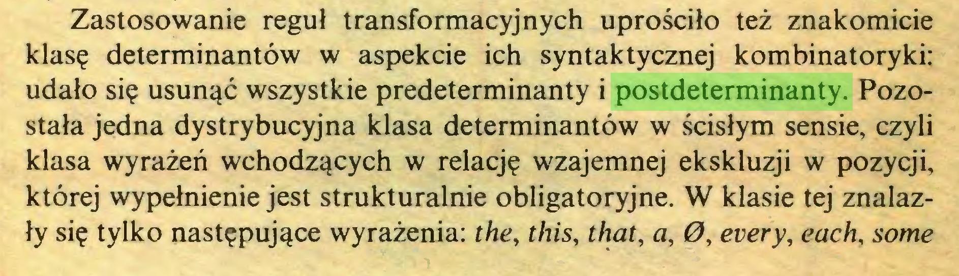 (...) Zastosowanie reguł transformacyjnych uprościło też znakomicie klasę determinantów w aspekcie ich syntaktycznej kombinatoryki: udało się usunąć wszystkie predeterminanty i postdeterminanty. Pozostała jedna dystrybucyjna klasa determinantów w ścisłym sensie, czyli klasa wyrażeń wchodzących w relację wzajemnej ekskluzji w pozycji, której wypełnienie jest strukturalnie obligatoryjne. W klasie tej znalazły się tylko następujące wyrażenia: the, this, that, a, 0, every, each, some...