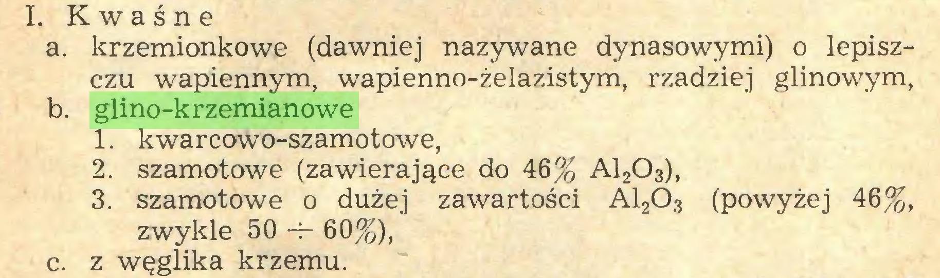 (...) I. Kwaśne a. krzemionkowe (dawniej nazywane dynasowymi) o lepiszczu wapiennym, wapienno-żelazistym, rzadziej glinowym, b. glino-krzemianowe 1. kwarcowo-szamotowe, 2. szamotowe (zawierające do 46% A1203), 3. szamotowe o dużej zawartości A12Ó3 (powyżej 46%, zwykle 50 -4- 60%), c. z węglika krzemu...