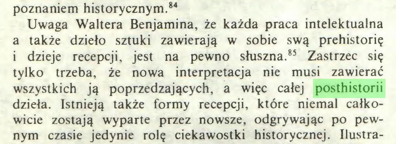 (...) poznaniem historycznym.84 Uwaga Waltera Benjamina, że każda praca intelektualna a także dzieło sztuki zawierają w sobie swą prehistorię i dzieje recepcji, jest na pewno słuszna.85 Zastrzec się tylko trzeba, że nowa interpretacja nie musi zawierać wszystkich ją poprzedzających, a więc całej posthistorii dzieła. Istnieją także formy recepcji, które niemal całkowicie zostają wyparte przez nowsze, odgrywając po pewnym czasie jedynie rolę ciekawostki historycznej. Ilustra...