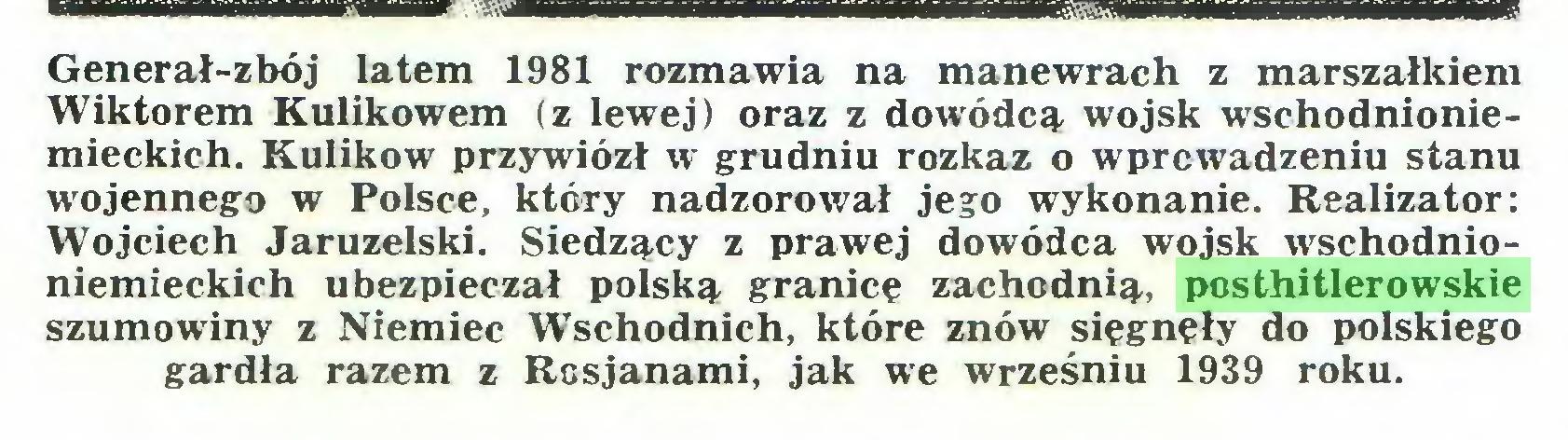 (...) Generał-zbój latem 1981 rozmawia na manewrach z marszałkiem Wiktorem Kulikowem (z lewej) oraz z dowódcą, wojsk wschodnioniemieckich. Kulikow przywiózł w grudniu rozkaz o wprowadzeniu stanu wojennego w Polsce, który nadzorował jego wykonanie. Realizator: Wojciech Jaruzelski. Siedzący z prawej dowódca wojsk wschodnioniemieckich ubezpieczał polską granicę zachodnią, posthitlerowskie szumowiny z Niemiec Wschodnich, które znów sięgnęły do polskiego gardła razem z Rosjanami, jak we wrześniu 1939 roku...