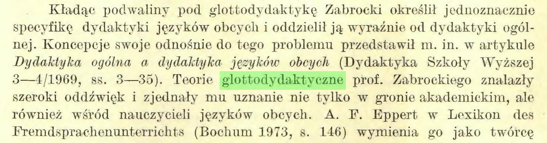 (...) Kładąc podwaliny pod glottodydaktykę Zabrocki określił jednoznacznie specyfikę dydaktyki języków obcych i oddzielił ją wyraźnie od dydaktyki ogólnej. Koncepcje swoje odnośnie do tego problemu przedstawił m. in. w artykule Dydaktyka ogólna a dydaktyka języków obcych (Dydaktyka Szkoły Wyższej 3—4/1969, ss. 3—35). Teorie glottodydaktyczne prof. Zabrockiego znalazły szeroki oddźwięk i zjednały mu uznanie nie tylko w gronie akademickim, ale również wśród nauczycieli języków obcych. A. F. Eppert w Lexikon des Fremdsprachenunterrichts (Bochum 1973, s. 116) wymienia go jako twórcę...