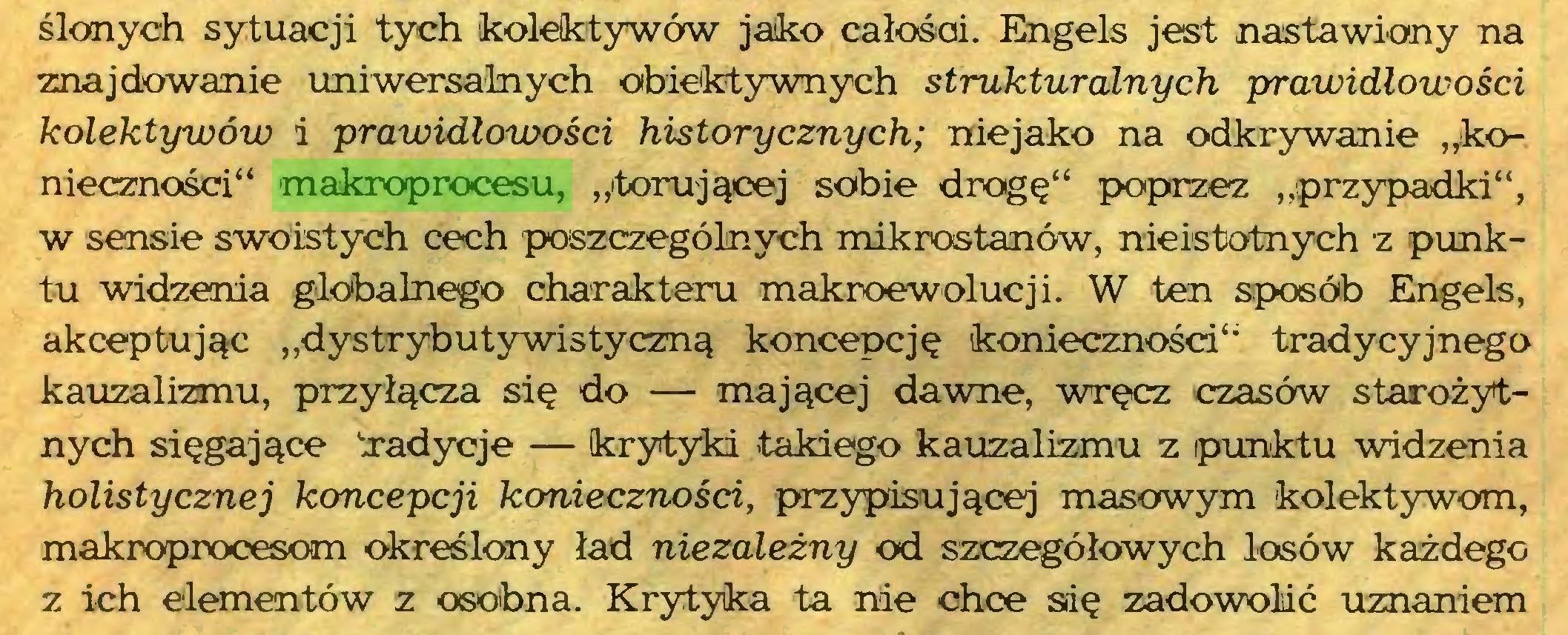"""(...) ślonych sytuacji tych kolektywów jako całośai. Engels jest nastawiany na znajdowanie uniwersalnych obiektywnych strukturalnych prawidłowości kolektywów i prawidłowości historycznych; niejako na odkrywanie """"konieczności"""" makroprocesu, """"'torującej sobie drogę"""" poprzez """"przypadki"""", w sensie swoistych cech poszczególnych mikrostanów, nieistotnych z punktu widzenia globalnego charakteru makroewolucji. W ten sposób Engels, akceptując """"dystrybutywistyczną koncepcję konieczności"""" tradycyjnego kauzalizmu, przyłącza się do — mającej dawne, wręcz czasów starożytnych sięgające 'radycje — krytyki takiego kauzalizmu z punktu widzenia holistycznej koncepcji konieczności, przypisującej masowym kolektywom, makroprocesom określony ład niezależny od szczegółowych losów każdego z ich elementów z osobna. Krytyka ta nie chce sdę zadowolić uznaniem..."""