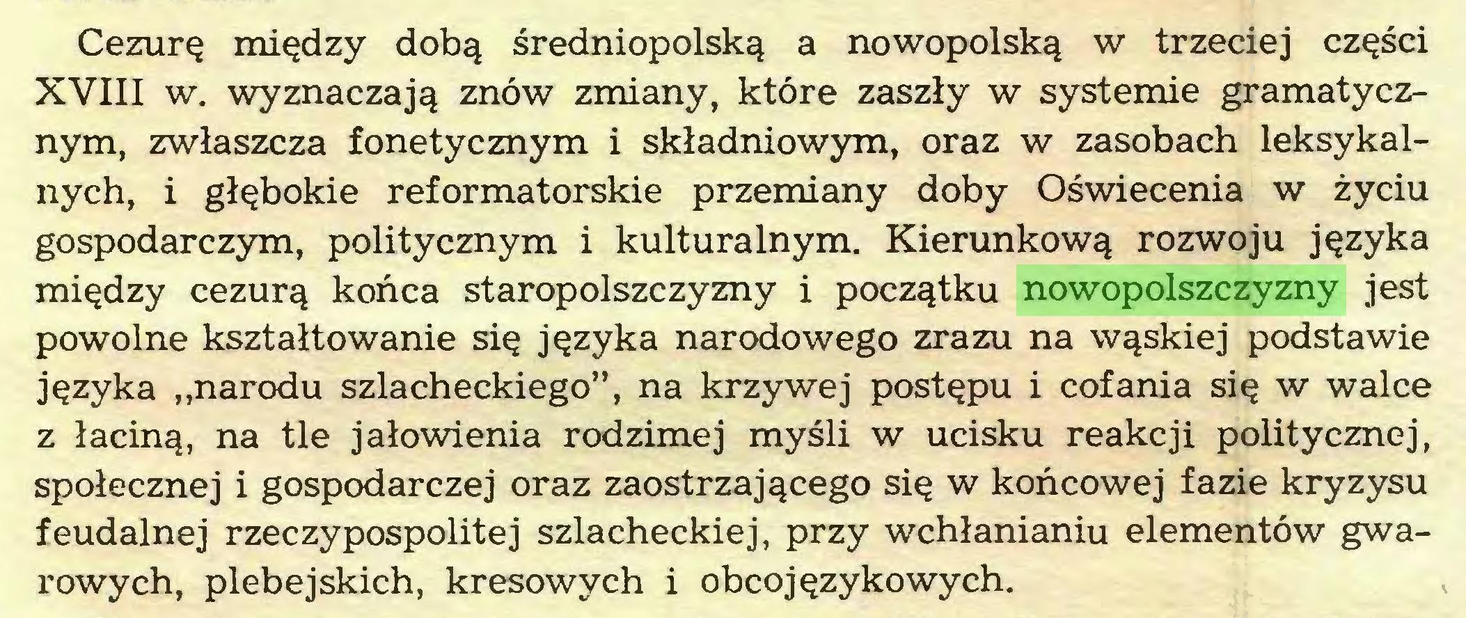 """(...) Cezurę między dobą średniopolską a nowopolską w trzeciej części XVIII w. wyznaczają znów zmiany, które zaszły w systemie gramatycznym, zwłaszcza fonetycznym i składniowym, oraz w zasobach leksykalnych, i głębokie reformatorskie przemiany doby Oświecenia w życiu gospodarczym, politycznym i kulturalnym. Kierunkową rozwoju języka między cezurą końca staropolszczyzny i początku nowopolszczyzny jest powolne kształtowanie się języka narodowego zrazu na wąskiej podstawie języka """"narodu szlacheckiego"""", na krzywej postępu i cofania się w walce z łaciną, na tle jałowienia rodzimej myśli w ucisku reakcji politycznej, społecznej i gospodarczej oraz zaostrzającego się w końcowej fazie kryzysu feudalnej rzeczypospolitej szlacheckiej, przy wchłanianiu elementów gwarowych, plebejskich, kresowych i obco językowych..."""