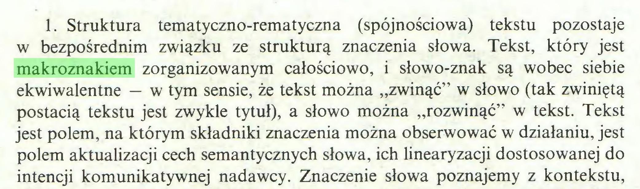 """(...) 1. Struktura tematyczno-rematyczna (spójnościowa) tekstu pozostaje w bezpośrednim związku ze strukturą znaczenia słowa. Tekst, który jest makroznakiem zorganizowanym całościowo, i słowo-znak są wobec siebie ekwiwalentne — w tym sensie, że tekst można """"zwinąć"""" w słowo (tak zwiniętą postacią tekstu jest zwykle tytuł), a słowo można """"rozwinąć"""" w tekst. Tekst jest polem, na którym składniki znaczenia można obserwować w działaniu, jest polem aktualizacji cech semantycznych słowa, ich linearyzacji dostosowanej do intencji komunikatywnej nadawcy. Znaczenie słowa poznajemy z kontekstu,..."""
