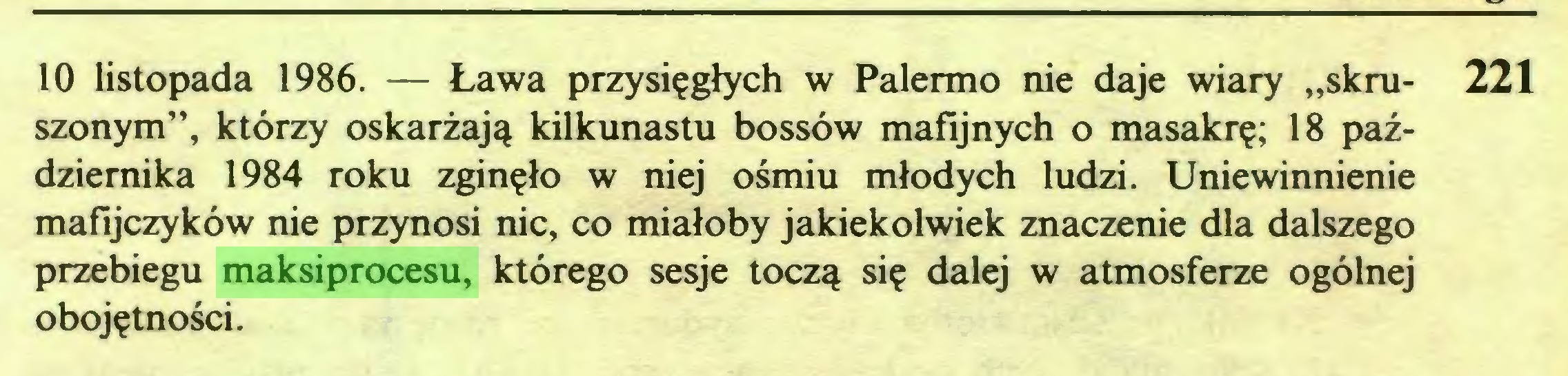 """(...) 10 listopada 1986. — Ława przysięgłych w Palermo nie daje wiary """"skru- 221 szonym"""", którzy oskarżają kilkunastu bossów mafijnych o masakrę; 18 października 1984 roku zginęło w niej ośmiu młodych ludzi. Uniewinnienie mafijczyków nie przynosi nic, co miałoby jakiekolwiek znaczenie dla dalszego przebiegu maksiprocesu, którego sesje toczą się dalej w atmosferze ogólnej obojętności. Źródła..."""