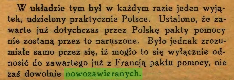 (...) W układzie tym był w każdym razie jeden wyjątekj udzielony praktycznie Polsce. Ustalono, że zawarte już dotychczas przez Polskę pakty pomocy nie zostaną przez to naruszone. Było jednak zrozumiałe samo przez się, iż mogło to się wyłącznie odnosić do zawartego już z Francją paktu pomocy, nie zaś dowolnie nowozawieranych...