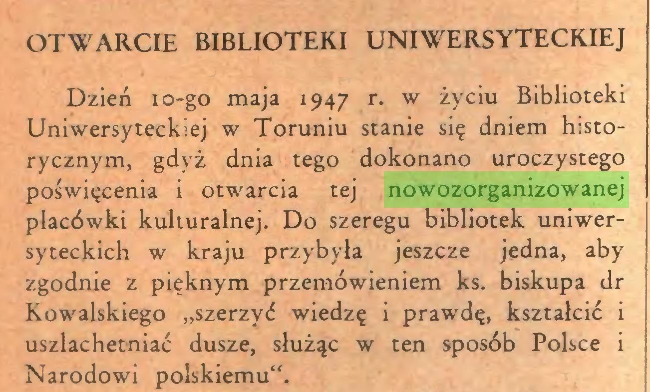 """(...) OTWARCIE BIBLIOTEKI UNIWERSYTECKIEJ Dzień io-go maja 1947 r. w życiu Biblioteki Uniwersyteckiej w Toruniu stanie się dniem historycznym, gdyż dnia tego dokonano uroczystego poświęcenia i otwarcia tej nowozorganizowanej placówki kulturalnej. Do szeregu bibliotek uniwersyteckich w kraju przybyła jeszcze jedna, aby zgodnie z pięknym przemówieniem ks. biskupa dr Kowalskiego """"szerzyć wiedzę i prawdę, kształcić i uszlachetniać dusze, służąc w ten sposób Polsce i Narodowi polskiemu""""..."""