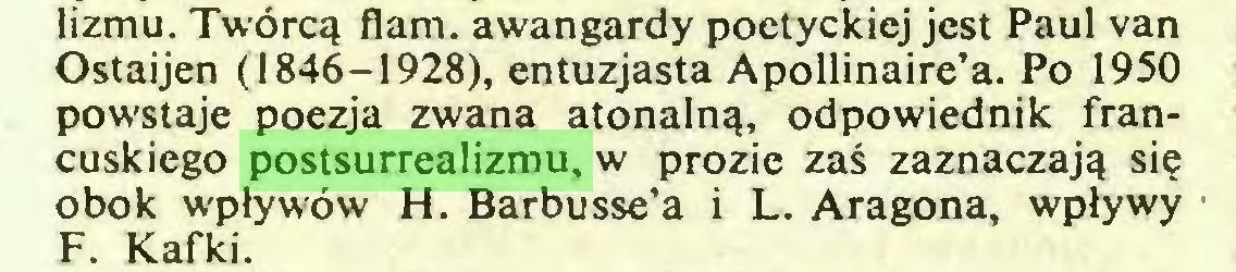 (...) lizmu. Twórcą flam, awangardy poetyckiej jest Paul van Ostaijen (1846-1928), entuzjasta Apollinaire'a. Po 1950 powstaje poezja zwana atonalną, odpowiednik francuskiego postsurrealizmu, w prozie zaś zaznaczają się obok wpływów H. Barbusse'a i L. Aragona, wpływy F. Kafki...