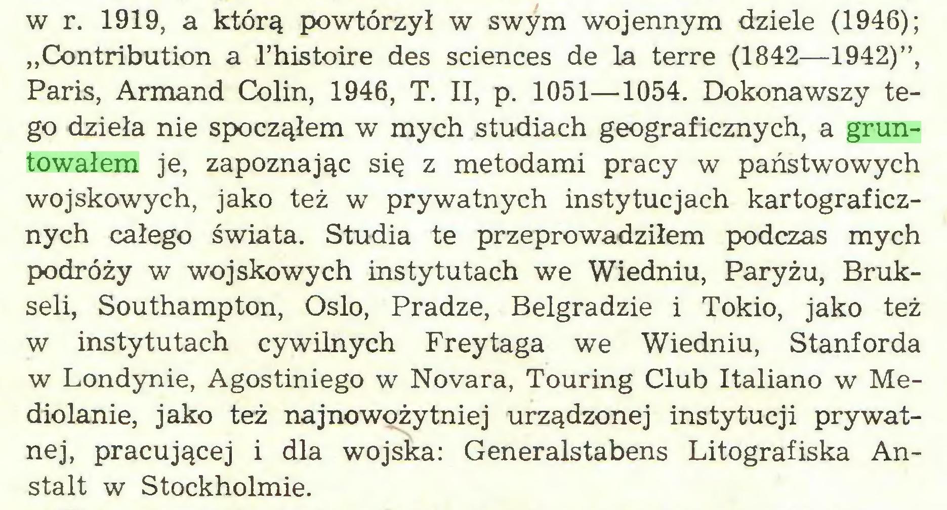 """(...) w r. 1919, a którą powtórzył w swym wojennym dziele (1946); """"Contribution a 1'histoire des Sciences de la terre (1842—1942)"""", Paris, Armand Colin, 1946, T. II, p. 1051—1054. Dokonawszy tego dzieła nie spocząłem w mych studiach geograficznych, a gruntowałem je, zapoznając się z metodami pracy w państwowych wojskowych, jako też w prywatnych instytucjach kartograficznych całego świata. Studia te przeprowadziłem podczas mych podróży w wojskowych instytutach we Wiedniu, Paryżu, Brukseli, Southampton, Oslo, Pradze, Belgradzie i Tokio, jako też w instytutach cywilnych Freytaga we Wiedniu, Stanforda w Londynie, Agostiniego w Novara, Touring Club Italiano w Mediolanie, jako też najnowożytniej urządzonej instytucji prywatnej, pracującej i dla wojska: Generalstabens Litografiska Anstalt w Stockholmie..."""