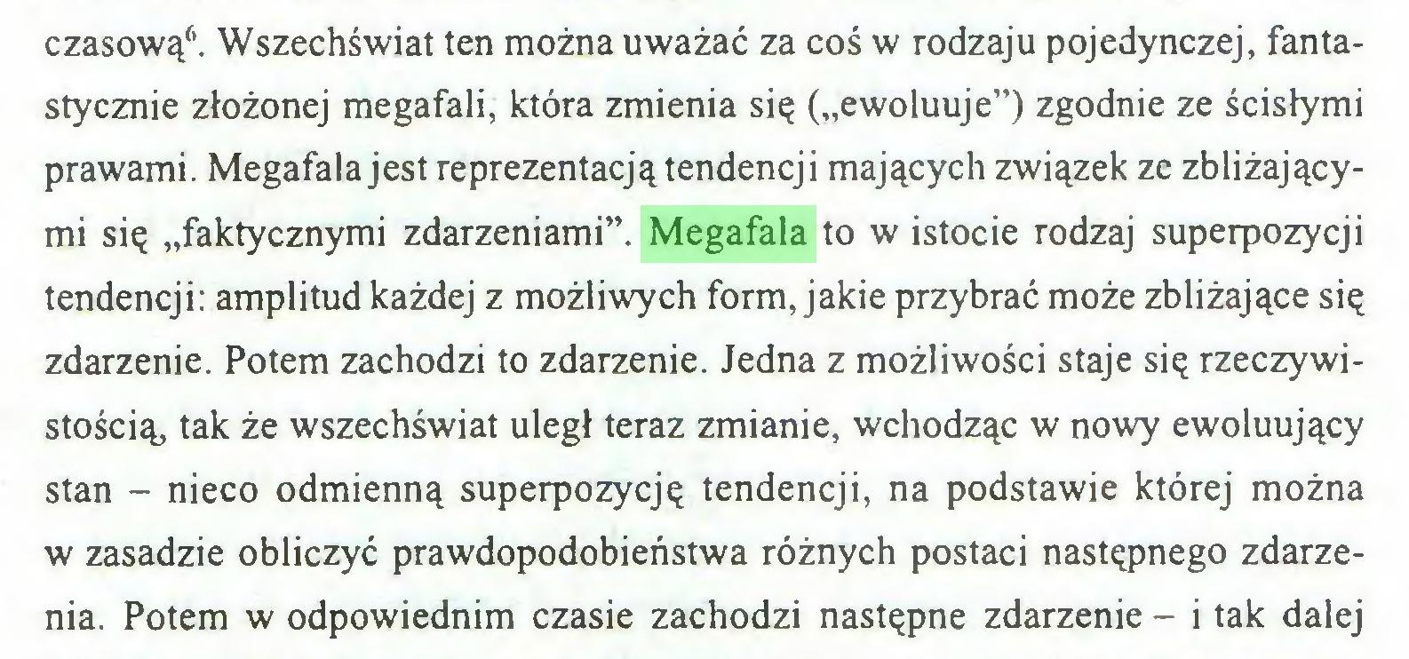 """(...) czasową6. Wszechświat ten można uważać za coś w rodzaju pojedynczej, fantastycznie złożonej megafali, która zmienia się (""""ewoluuje"""") zgodnie ze ścisłymi prawami. Megafala jest reprezentacją tendencji mających związek ze zbliżającymi się """"faktycznymi zdarzeniami"""". Megafala to w istocie rodzaj superpozycji tendencji: amplitud każdej z możliwych form, jakie przybrać może zbliżające się zdarzenie. Potem zachodzi to zdarzenie. Jedna z możliwości staje się rzeczywistością, tak że wszechświat uległ teraz zmianie, wchodząc w nowy ewoluujący stan - nieco odmienną superpozycję tendencji, na podstawie której można w zasadzie obliczyć prawdopodobieństwa różnych postaci następnego zdarzenia. Potem w odpowiednim czasie zachodzi następne zdarzenie - i tak dalej..."""
