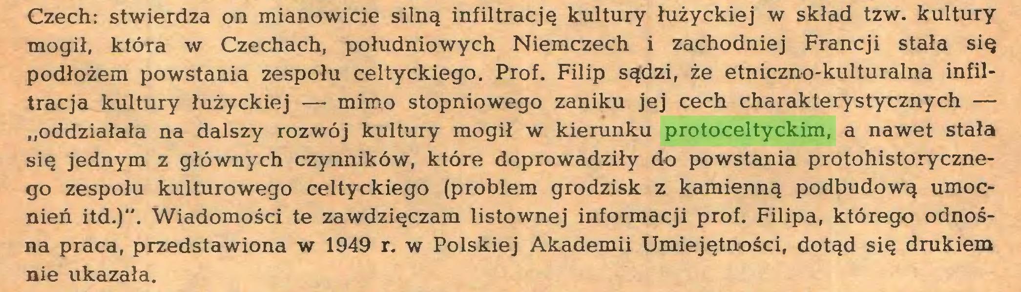 """(...) Czech: stwierdza on mianowicie silną infiltrację kultury łużyckiej w skład tzw. kultury mogił, która w Czechach, południowych Niemczech i zachodniej Francji stała się podłożem powstania zespołu celtyckiego. Prof. Filip sądzi, że etniczno-kulturalna infiltracja kultury łużyckiej — mimo stopniowego zaniku jej cech charakterystycznych — """"oddziałała na dalszy rozwój kultury mogił w kierunku protoceltyckim, a nawet stała się jednym z głównych czynników, które doprowadziły do powstania protohistorycznego zespołu kulturowego celtyckiego (problem grodzisk z kamienną podbudową umocnień itd.)"""". Wiadomości te zawdzięczam listownej informacji prof. Filipa, którego odnośna praca, przedstawiona w 1949 r. w Polskiej Akademii Umiejętności, dotąd się drukiem nie ukazała..."""