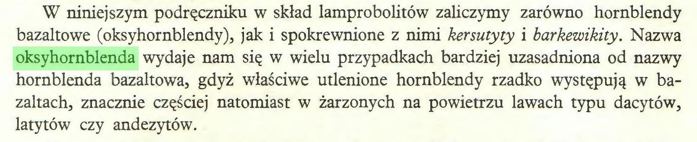 (...) W niniejszym podręczniku w skład lamprobolitów zaliczymy zarówno hornblendy bazaltowe (oksyhornblendy), jak i spokrewnione z nimi kersutyty i barkewikity. Nazwa oksyhornblenda wydaje nam się w wielu przypadkach bardziej uzasadniona od nazwy hornblenda bazaltowa, gdyż właściwe utlenione hornblendy rzadko występują w bazaltach, znacznie częściej natomiast w żarzonych na powietrzu lawach typu dacytów, latytów czy andezytów...