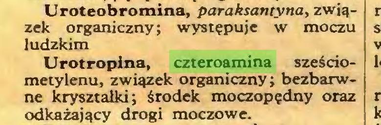 (...) Uroteobromina, paraksantyna, związek organiczny; występuje w moczu ludzkim Urotropina, czteroamina sześdometylenu, związek organiczny; bezbarwne kryształki; środek moczopędny oraz odkażający drogi moczowe...