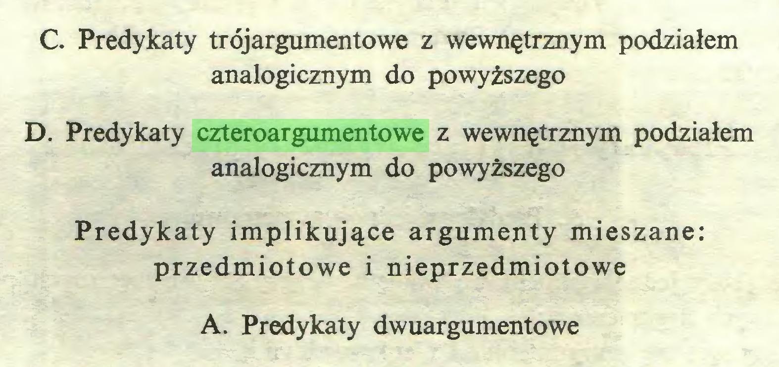 (...) C. Predykaty trójargumentowe z wewnętrznym podziałem analogicznym do powyższego D. Predykaty czteroargumentowe z wewnętrznym podziałem analogicznym do powyższego Predykaty implikujące argumenty mieszane: przedmiotowe i nieprzedmiotowe A. Predykaty dwuargumentowe...
