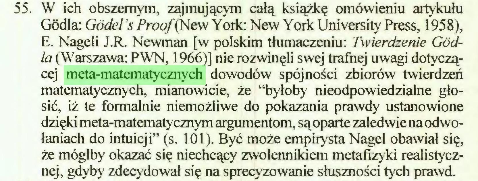 """(...) 55. W ich obszernym, zajmującym całą książkę omówieniu artykułu Godła: Godeł 's Proof (New York: New York University Press, 1958), E. Nageli J.R. Newman [w polskim tłumaczeniu: Twierdzenie Godła (Warszawa: PWN, 1966)] nie rozwinęli swej trafnej uwagi dotyczącej meta-matematycznych dowodów spójności zbiorów twierdzeń matematycznych, mianowicie, że """"byłoby nieodpowiedzialne głosić, iż te formalnie niemożliwe do pokazania prawdy ustanowione dzięki meta-matematycznym argumentom, sąoparte zaledwie na odwołaniach do intuicji"""" (s. 101). Być może empirysta Nagel obawiał się, że mógłby okazać się niechcący zwolennikiem metafizyki realistycznej, gdyby zdecydował się na sprecyzowanie słuszności tych prawd..."""