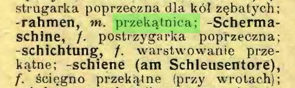 (...) strugarka poprzeczna dla kół zębatych; -rahmen, w. przekątnica; -Schermaschine, /. postrzygarka poprzeczna; -Schichtung, /. warstwowanie przekątne; -schiene (am Schleusentore), /. ścięgno przekątne (przy wrotach);...