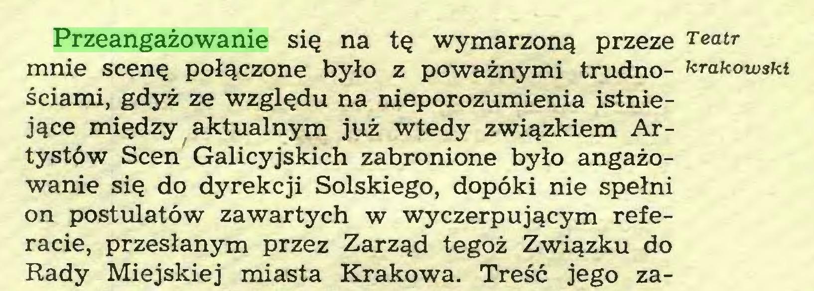 (...) Przeangażowanie się na tę wymarzoną przeze Teatr mnie scenę połączone było z poważnymi trudno- krakowski ściami, gdyż ze względu na nieporozumienia istniejące między aktualnym już wtedy związkiem Artystów Scen Galicyjskich zabronione było angażowanie się do dyrekcji Solskiego, dopóki nie spełni on postulatów zawartych w wyczerpującym referacie, przesłanym przez Zarząd tegoż Związku do Rady Miejskiej miasta Krakowa. Treść jego za...
