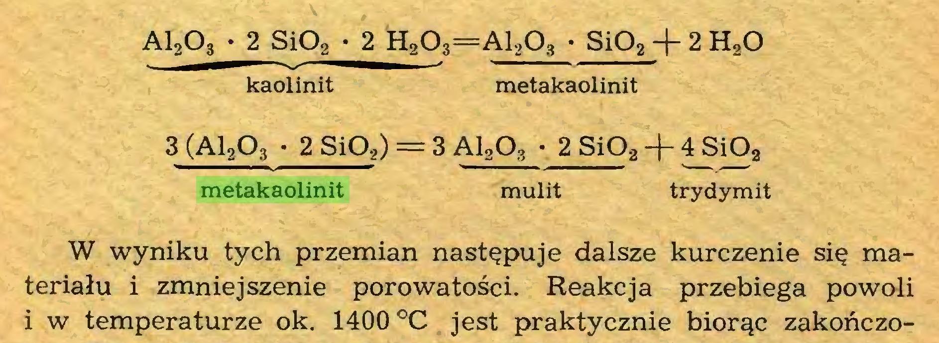 (...) AI2O3 • 2 SiOa • 2 H203=A1203 • Si02 ~|~ 2 H20 kaolinit metakaolinit 3 (A12Q3 • 2 SiOg) = 3 A12Q3 • 2 SiP2-f 4Si02 metakaolinit mulit trydymit W wyniku tych przemian następuje dalsze kurczenie się materiału i zmniejszenie porowatości. Reakcja przebiega powoli i w temperaturze ok. 1400 °C jest praktycznie biorąc zakończo...