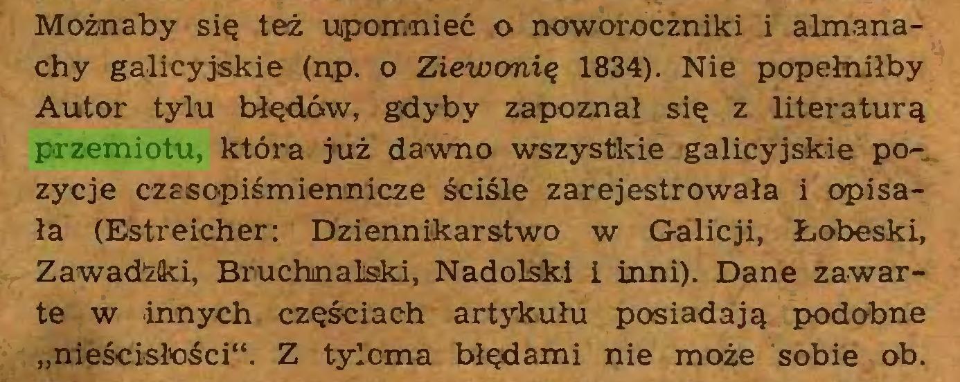 """(...) Możnaby się też upomnieć o noworocżniki i almanachy galicyjskie (np. o Ziewonię 1834). Nie popełniłby Autor tylu błędów, gdyby zapoznał się z literaturą przemiotu, która już dawno wszystkie galicyjskie pozycje czasopiśmiennicze ściśle zarejestrowała i opisała (Estreicher: Dziennikarstwo w Galicji, Łobeski, Zawadżki, Bruchnaliski, Nadolski i inni). Dane zawarte w innych częściach artykułu posiadają podobne """"nieścisłości"""". Z tyloma błędami nie może sobie ob..."""