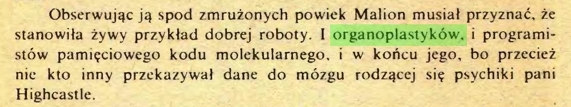 (...) Obserwując ją spod zmrużonych powiek Malion musiał przyznać, że stanowiła żywy przykład dobrej roboty. I organoplastyków. i programistów pamięciowego kodu molekularnego, i w końcu jego, bo przecież nie kto inny przekazywał dane do mózgu rodzącej się psychiki pani Highcastle...