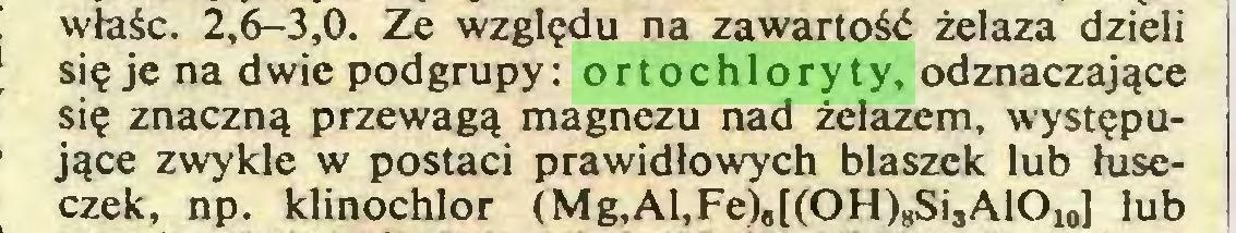 (...) właśc. 2,6-3,0. Ze względu na zawartość żelaza dzieli się je na dwie podgrupy: ortochloryty, odznaczające się znaczną przewagą magnezu nad żelazem, występujące zwykle w postaci prawidłowych blaszek lub łuseczek, np. klinochlor (Mg,Al,Fe),[(OH)8Si3AlOi0] lub...