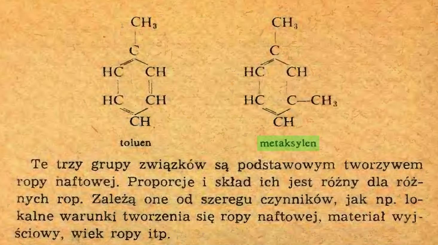 (...) ch3 ch3 c c HĆ^CH HĆ CH i II HC CH HC C—CH CH CH toluen metaksylen Te trzy grupy związków są podstawowym tworzywem ropy naftowej. Proporcje i skiad ich jest różny dla różnych rop. Zależą one od szeregu czynników, jak np. lokalne warunki tworzenia się ropy naftowej, materiał wyjściowy, wiek ropy itp...