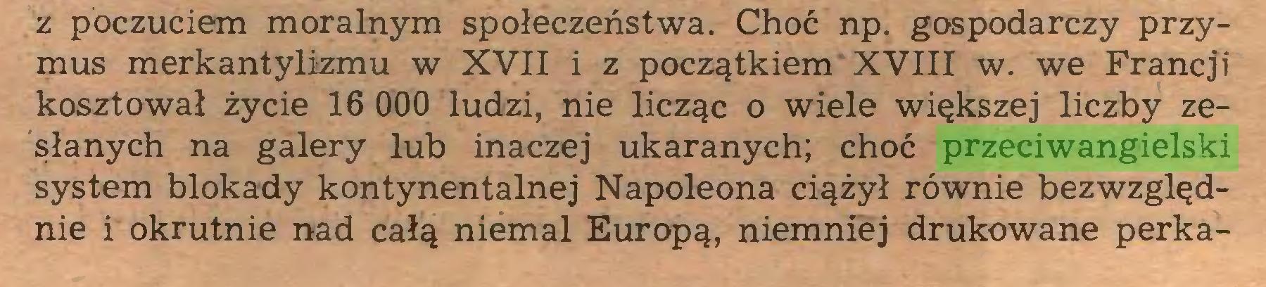(...) z poczuciem moralnym społeczeństwa. Choć np. gospodarczy przymus merkantylizmu w XVII i z początkiem XVIII w. we Francji kosztował życie 16 060 ludzi, nie licząc o wiele większej liczby zesłanych na galery lub inaczej ukaranych; choć przeciwangielski system blokady kontynentalnej Napoleona ciążył równie bezwzględnie i okrutnie nad całą niemal Europą, niemniej drukowane perka...