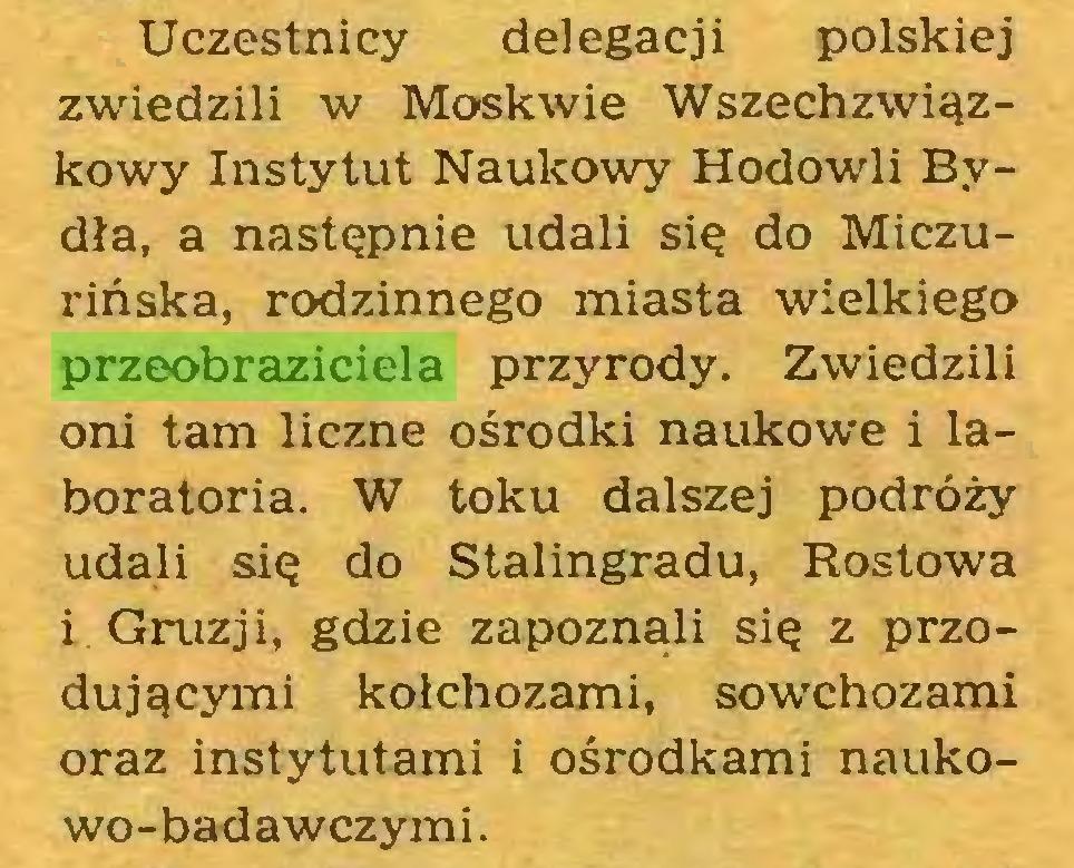 (...) Uczestnicy delegacji polskiej zwiedzili w Moskwie Wszechzwiązkowy Instytut Naukowy Hodowli Bydła, a następnie udali się do Miczurińska, rodzinnego miasta wielkiego przeobraziciela przyrody. Zwiedzili oni tam liczne ośrodki naukowe i laboratoria. W toku dalszej podróży udali się do Stalingradu, Rostowa i Gruzji, gdzie zapoznali się z przodującymi kołchozami, sowchozami oraz instytutami i ośrodkami naukowo-badawczymi...