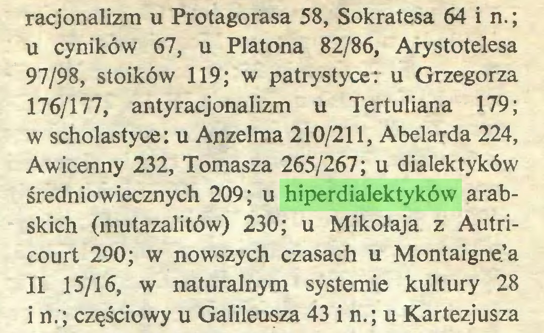 (...) racjonalizm u Protagorása 58, Sokratesa 64 i n.; u cyników 67, u Platona 82/86, Arystotelesa 97/98, stoików 119; w patrystyce: u Grzegorza 176/177, antyracjonalizm u Tertuliana 179; w scholastyce: u Anzelma 210/211, Abelarda 224, Awicenny 232, Tomasza 265/267; u dialektyków średniowiecznych 209; u hiperdialektyków arabskich (mutazalitów) 230; u Mikołaja z Autricourt 290; w nowszych czasach u Montaigne'a II 15/16, w naturalnym systemie kultury 28 i n.; częściowy u Galileusza 43 i n.; u Kartezjusza...