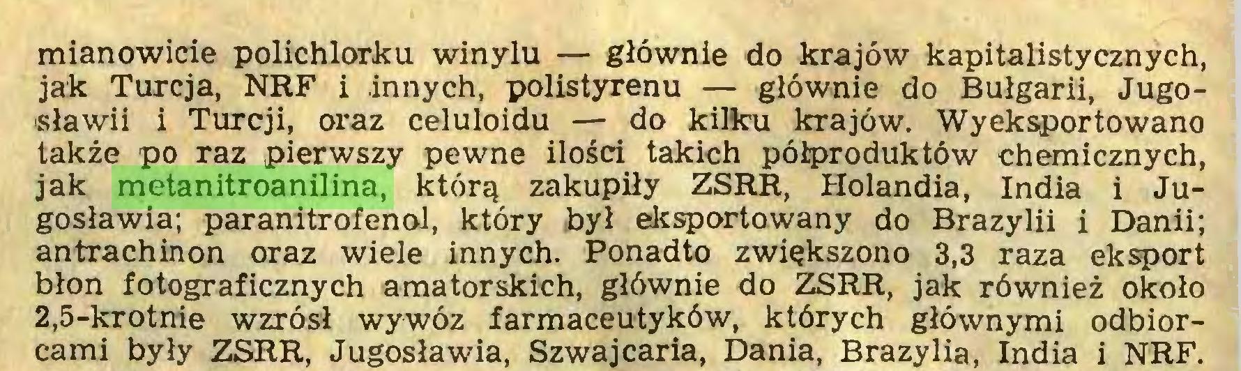 (...) mianowicie polichlorku winylu — głównie do krajów kapitalistycznych, jak Turcja, NRF i innych, polistyrenu — głównie do Bułgarii, Jugosławii i Turcji, oraz celuloidu — do kilku krajów. Wyeksportowano także po raz pierwszy pewne ilości takich półproduktów chemicznych, jak metanitroanilina, którą zakupiły ZSRR, Holandia, India i Jugosławia; paranitrofenol, który był eksportowany do Brazylii i Danii; antrachinon oraz wiele innych. Ponadto zwiększono 3,3 raza eksport błon fotograficznych amatorskich, głównie do ZSRR, jak również około 2,5-krotnie wzrósł wywóz farmaceutyków, których głównymi odbiorcami były ZSRR, Jugosławia, Szwajcaria, Dania, Brazylia, India i NRF...