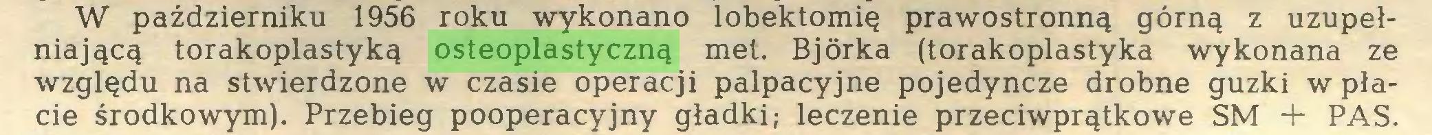 (...) W październiku 1956 roku wykonano lobektomię prawostronną górną z uzupełniającą torakoplastyką osteoplastyczną met. Bjórka (torakoplastyka wykonana ze względu na stwierdzone w czasie operacji palpacyjne pojedyncze drobne guzki w płacie środkowym). Przebieg pooperacyjny gładki; leczenie przeciwprątkowe SM + PAS...
