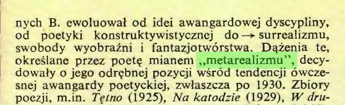 """(...) nych B. ewoluował od idei awangardowej dyscypliny, od poetyki konstruktywistycznej do —*■ surrealizmu, swobody wyobraźni i fantazjotwórstwa. Dążenia te, określane przez poetę mianem """"metarealizmu"""", decydowały o jego odrębnej pozycji wśród tendencji ówczesnej awangardy poetyckiej, zwłaszcza po 1930. Zbiory poezji, m.in. Tętno (1925), Na katodzie (1929), W dru..."""