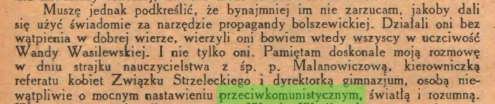 (...) Muszę jednak podkreślić, że bynajmniej im nie zarzucam, jakoby dali się użyć świadomie za narzędzie propagandy bolszewickiej. Działali oni bez wątpienia w dobrej wierze, wierzyli oni bowiem wtedy wszyscy w uczciwość Wandy Wasilewskiej. I nie tylko oni. Pamiętam doskonale moją rozmowę w dniu strajku nauczycielstwa z śp. p. Malanowiczową, kierowniczką referatu kobiet Związku Strzeleckiego i dyrektorką gimnazjum, osobą niewątpliwie o mocnym nastawieniu przeciwkomunistycznym, światłą i rozumną...