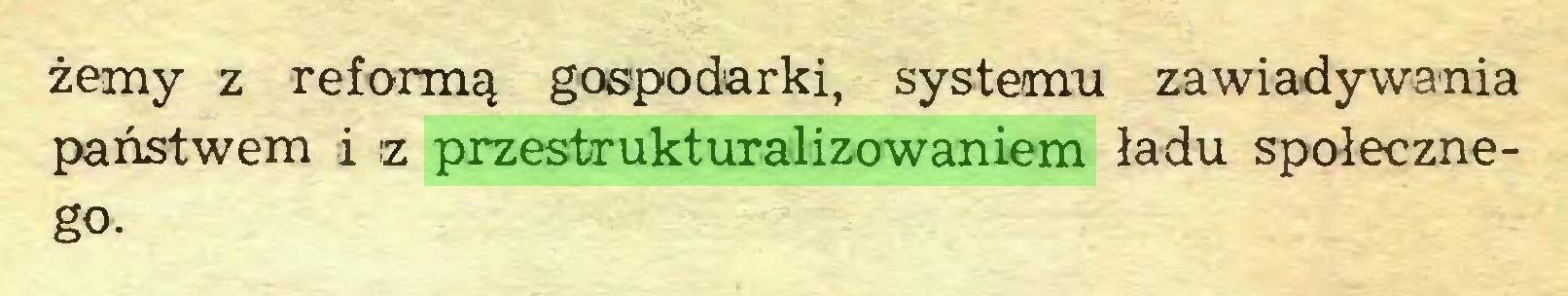 (...) żerny z reformą gospodarki, systemu zawiadywania państwem i iz przestrukturalizowaniem ładu społecznego...